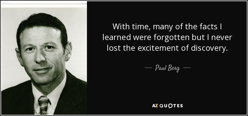 With time, many of the facts I learned were forgotten but I never lost the excitement of discovery. - Paul Berg