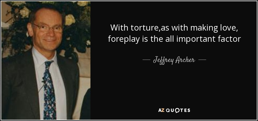 With torture ,as with making love, foreplay is the all important factor - Jeffrey Archer