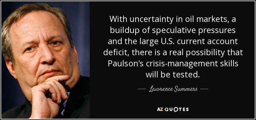 With uncertainty in oil markets, a buildup of speculative pressures and the large U.S. current account deficit, there is a real possibility that Paulson's crisis-management skills will be tested. - Lawrence Summers