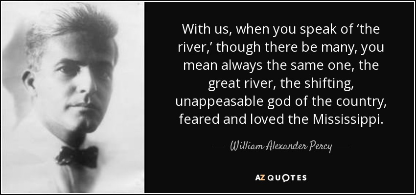 With us, when you speak of 'the river,' though there be many, you mean always the same one, the great river, the shifting, unappeasable god of the country, feared and loved the Mississippi. - William Alexander Percy