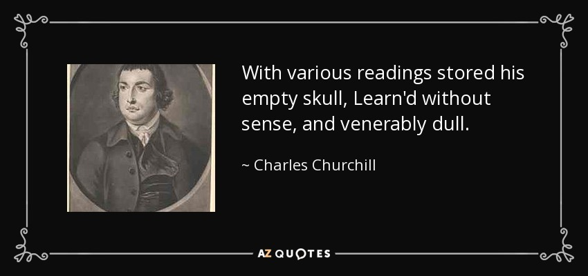 With various readings stored his empty skull, Learn'd without sense, and venerably dull. - Charles Churchill