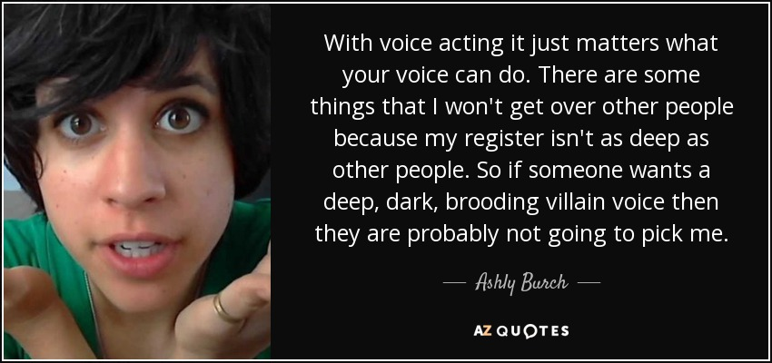 With voice acting it just matters what your voice can do. There are some things that I won't get over other people because my register isn't as deep as other people. So if someone wants a deep, dark, brooding villain voice then they are probably not going to pick me. - Ashly Burch