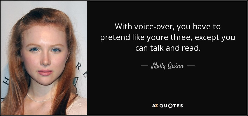 With voice-over, you have to pretend like youre three, except you can talk and read. - Molly Quinn