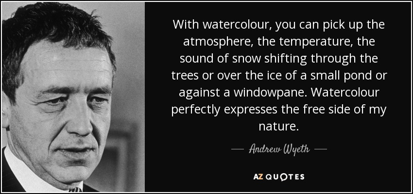 With watercolour, you can pick up the atmosphere, the temperature, the sound of snow shifting through the trees or over the ice of a small pond or against a windowpane. Watercolour perfectly expresses the free side of my nature. - Andrew Wyeth