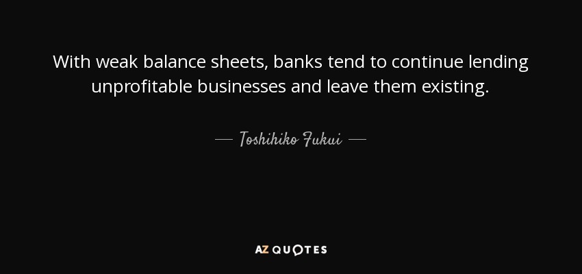 With weak balance sheets, banks tend to continue lending unprofitable businesses and leave them existing. - Toshihiko Fukui