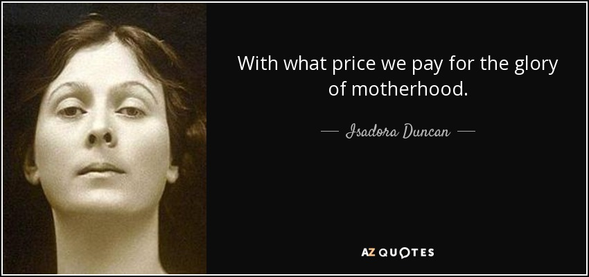 With what price we pay for the glory of motherhood. - Isadora Duncan
