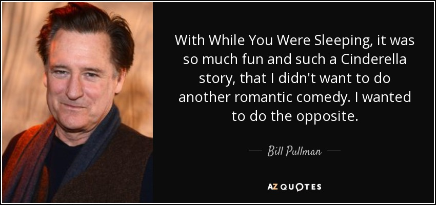 With While You Were Sleeping, it was so much fun and such a Cinderella story, that I didn't want to do another romantic comedy. I wanted to do the opposite. - Bill Pullman