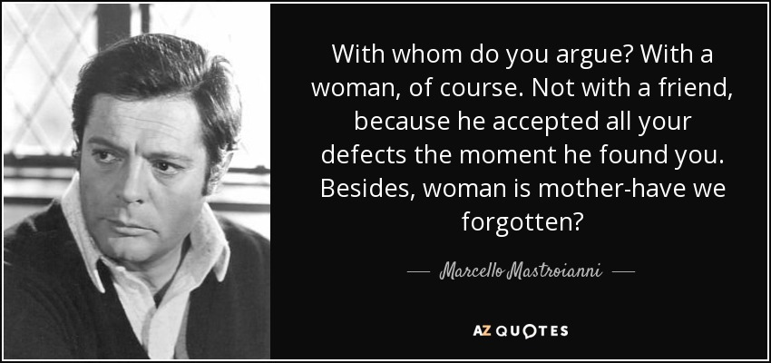With whom do you argue? With a woman, of course. Not with a friend, because he accepted all your defects the moment he found you. Besides, woman is mother-have we forgotten? - Marcello Mastroianni