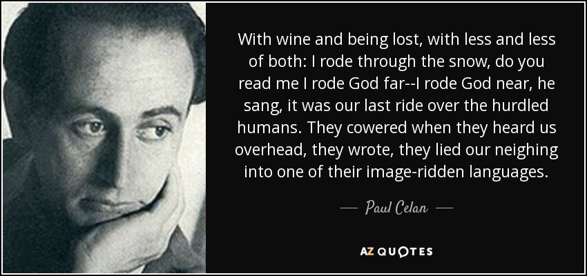 With wine and being lost, with less and less of both: I rode through the snow, do you read me I rode God far--I rode God near, he sang, it was our last ride over the hurdled humans. They cowered when they heard us overhead, they wrote, they lied our neighing into one of their image-ridden languages. - Paul Celan