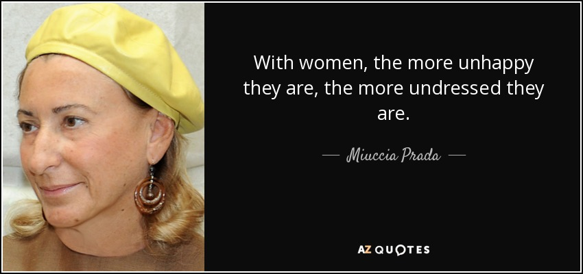 With women, the more unhappy they are, the more undressed they are. - Miuccia Prada