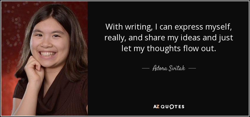 With writing, I can express myself, really, and share my ideas and just let my thoughts flow out. - Adora Svitak