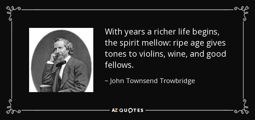 With years a richer life begins, the spirit mellow: ripe age gives tones to violins, wine, and good fellows. - John Townsend Trowbridge