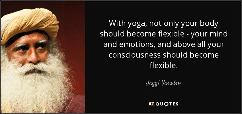 With yoga, not only your body should become flexible - your mind and emotions, and above all your consciousness should become flexible. - Jaggi Vasudev