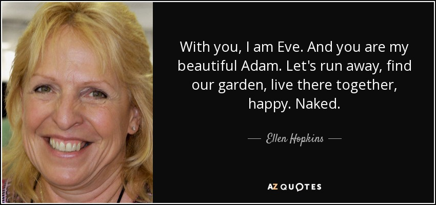 With you, I am Eve. And you are my beautiful Adam. Let's run away, find our garden, live there together, happy. Naked. - Ellen Hopkins