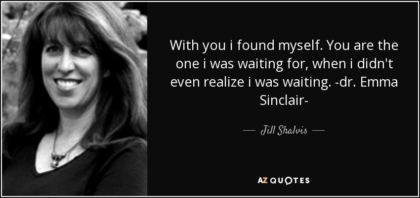With you i found myself. You are the one i was waiting for, when i didn't even realize i was waiting. -dr. Emma Sinclair- - Jill Shalvis