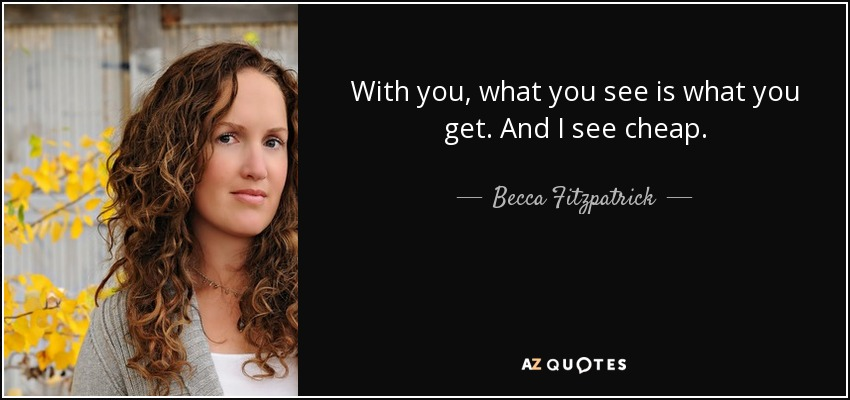With you, what you see is what you get. And I see cheap. - Becca Fitzpatrick