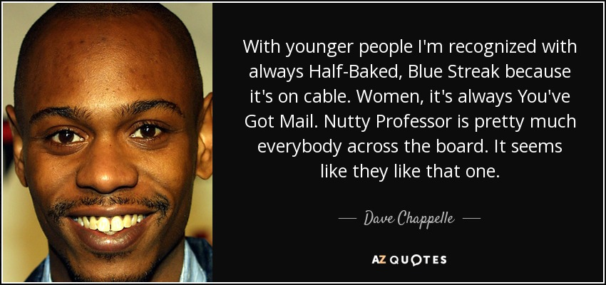 With younger people I'm recognized with always Half-Baked, Blue Streak because it's on cable. Women, it's always You've Got Mail. Nutty Professor is pretty much everybody across the board. It seems like they like that one. - Dave Chappelle