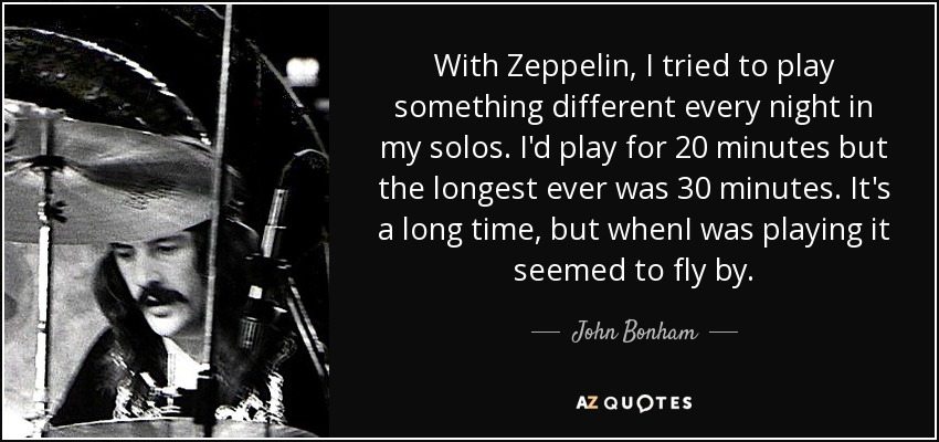 With Zeppelin, I tried to play something different every night in my solos. I'd play for 20 minutes but the longest ever was 30 minutes. It's a long time, but whenI was playing it seemed to fly by. - John Bonham