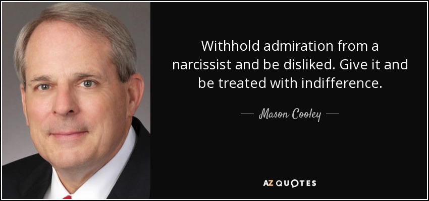 Withhold admiration from a narcissist and be disliked. Give it and be treated with indifference. - Mason Cooley