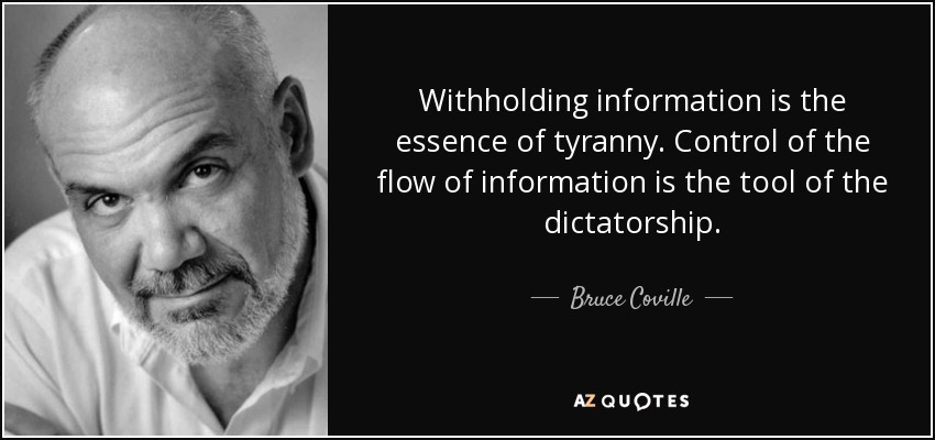 Withholding information is the essence of tyranny. Control of the flow of information is the tool of the dictatorship. - Bruce Coville