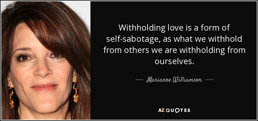 Withholding love is a form of self-sabotage, as what we withhold from others we are withholding from ourselves. - Marianne Williamson