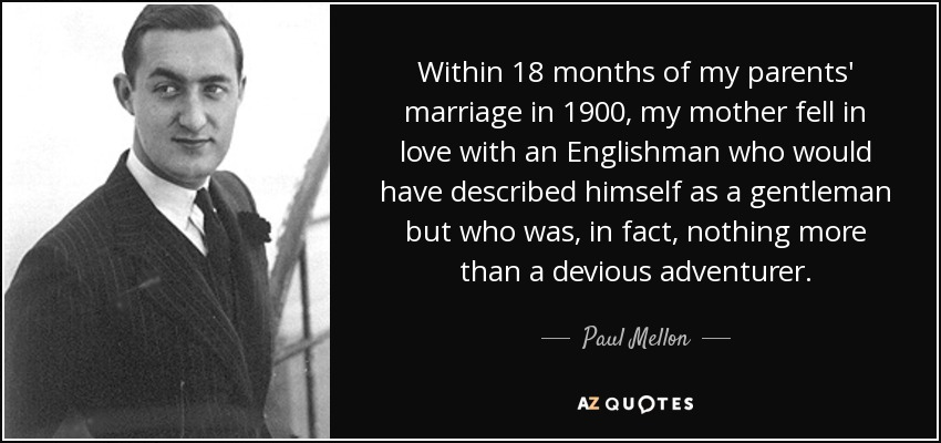 Within 18 months of my parents' marriage in 1900, my mother fell in love with an Englishman who would have described himself as a gentleman but who was, in fact, nothing more than a devious adventurer. - Paul Mellon