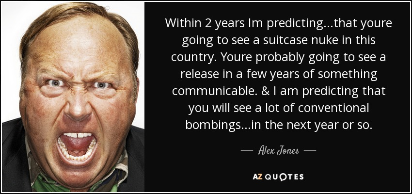 Within 2 years Im predicting...that youre going to see a suitcase nuke in this country. Youre probably going to see a release in a few years of something communicable. & I am predicting that you will see a lot of conventional bombings...in the next year or so. - Alex Jones