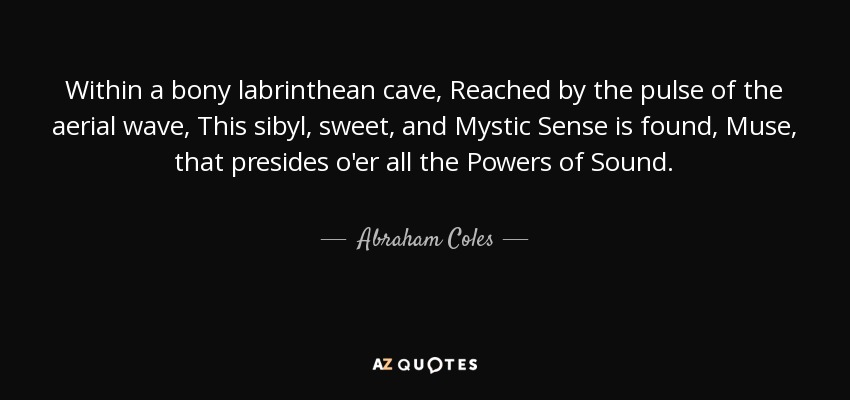 Within a bony labrinthean cave, Reached by the pulse of the aerial wave, This sibyl, sweet, and Mystic Sense is found, Muse, that presides o'er all the Powers of Sound. - Abraham Coles