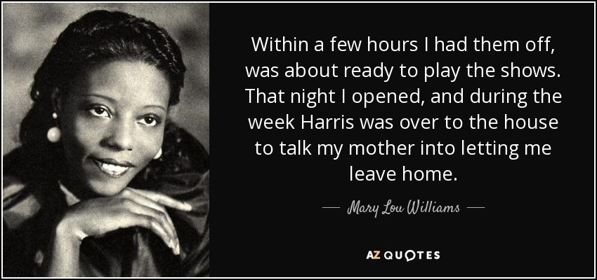 Within a few hours I had them off, was about ready to play the shows. That night I opened, and during the week Harris was over to the house to talk my mother into letting me leave home. - Mary Lou Williams