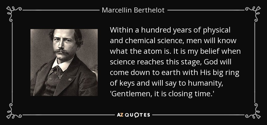 Within a hundred years of physical and chemical science, men will know what the atom is. It is my belief when science reaches this stage, God will come down to earth with His big ring of keys and will say to humanity, 'Gentlemen, it is closing time.' - Marcellin Berthelot