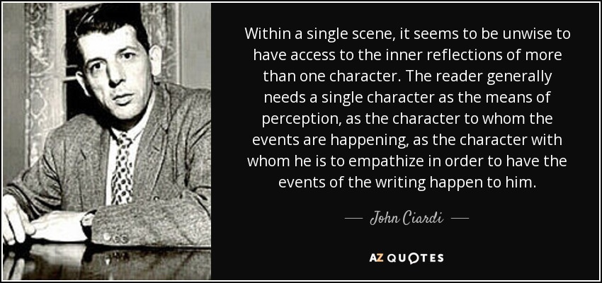 Within a single scene, it seems to be unwise to have access to the inner reflections of more than one character. The reader generally needs a single character as the means of perception, as the character to whom the events are happening, as the character with whom he is to empathize in order to have the events of the writing happen to him. - John Ciardi