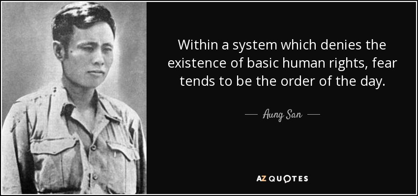 Within a system which denies the existence of basic human rights, fear tends to be the order of the day. - Aung San