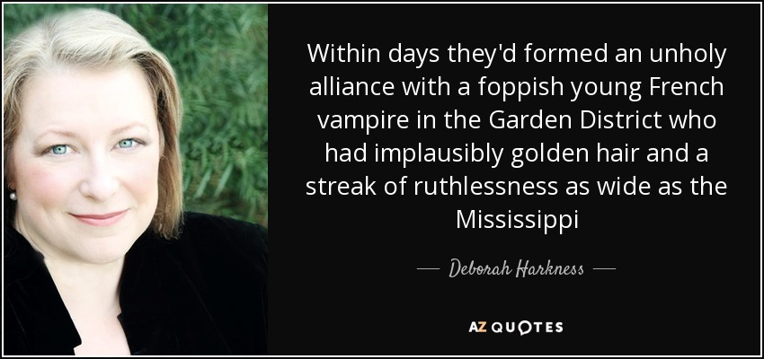 Within days they'd formed an unholy alliance with a foppish young French vampire in the Garden District who had implausibly golden hair and a streak of ruthlessness as wide as the Mississippi - Deborah Harkness