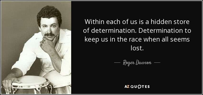 Within each of us is a hidden store of determination. Determination to keep us in the race when all seems lost. - Roger Dawson