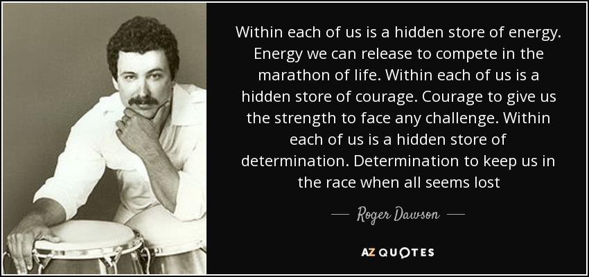 Within each of us is a hidden store of energy. Energy we can release to compete in the marathon of life. Within each of us is a hidden store of courage. Courage to give us the strength to face any challenge. Within each of us is a hidden store of determination. Determination to keep us in the race when all seems lost - Roger Dawson