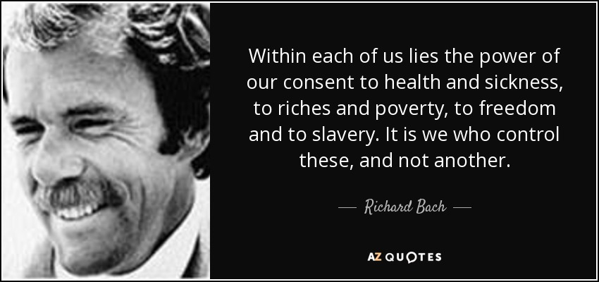 Within each of us lies the power of our consent to health and sickness, to riches and poverty, to freedom and to slavery. It is we who control these, and not another. - Richard Bach