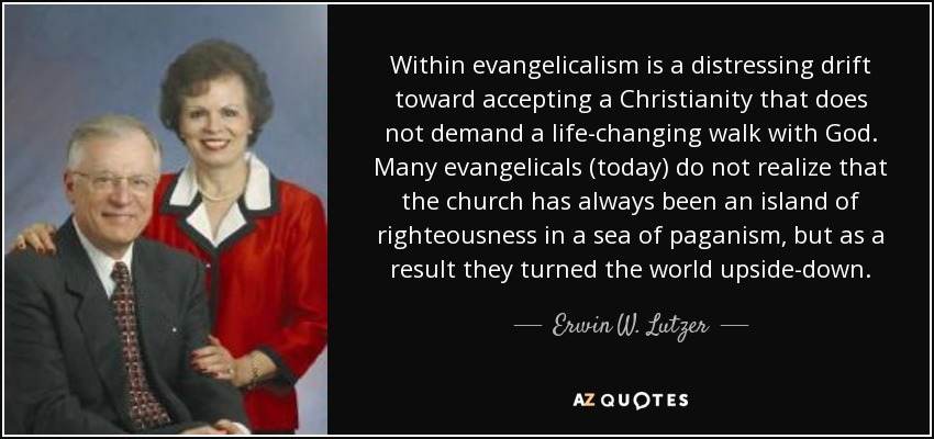 Within evangelicalism is a distressing drift toward accepting a Christianity that does not demand a life-changing walk with God. Many evangelicals (today) do not realize that the church has always been an island of righteousness in a sea of paganism, but as a result they turned the world upside-down. - Erwin W. Lutzer