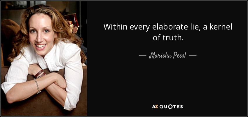 Within every elaborate lie, a kernel of truth. - Marisha Pessl