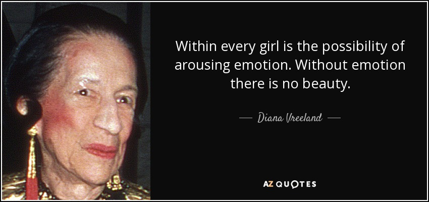 Within every girl is the possibility of arousing emotion. Without emotion there is no beauty. - Diana Vreeland