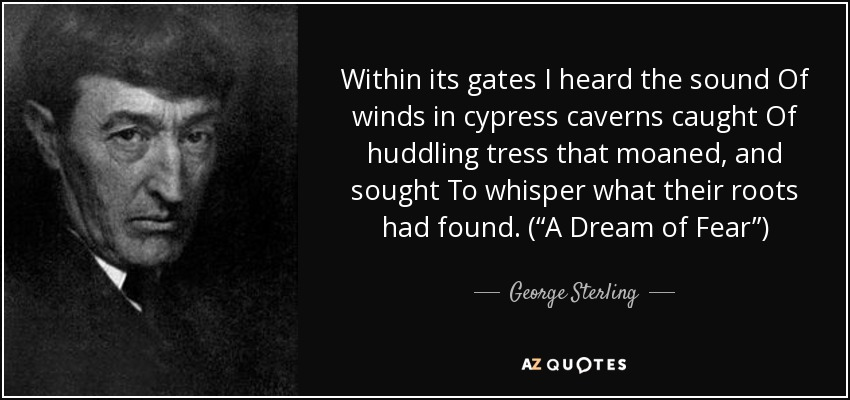 "Within its gates I heard the sound Of winds in cypress caverns caught Of huddling tress that moaned, and sought To whisper what their roots had found. (""A Dream of Fear"") - George Sterling"