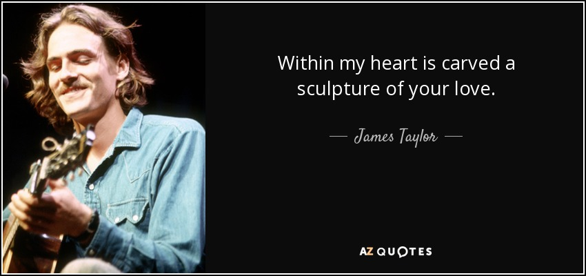Within my heart is carved a sculpture of your love. - James Taylor