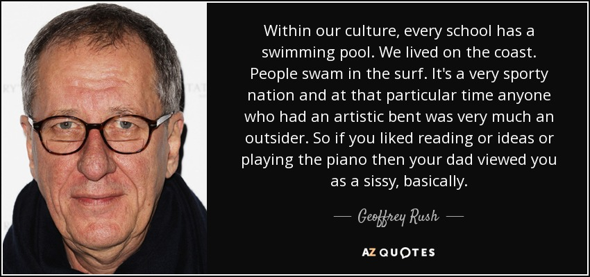 Within our culture, every school has a swimming pool. We lived on the coast. People swam in the surf. It's a very sporty nation and at that particular time anyone who had an artistic bent was very much an outsider. So if you liked reading or ideas or playing the piano then your dad viewed you as a sissy, basically. - Geoffrey Rush