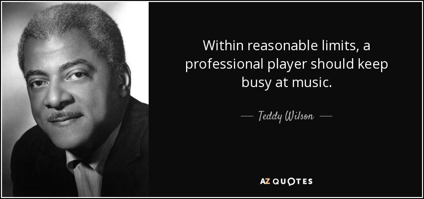 Within reasonable limits, a professional player should keep busy at music. - Teddy Wilson