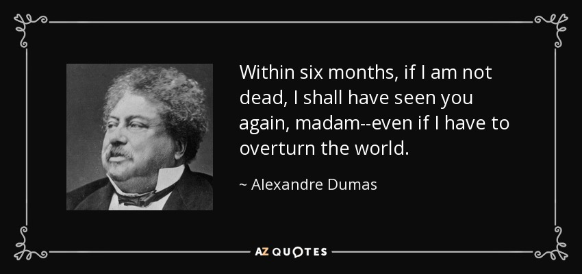 Within six months, if I am not dead, I shall have seen you again, madam--even if I have to overturn the world. - Alexandre Dumas