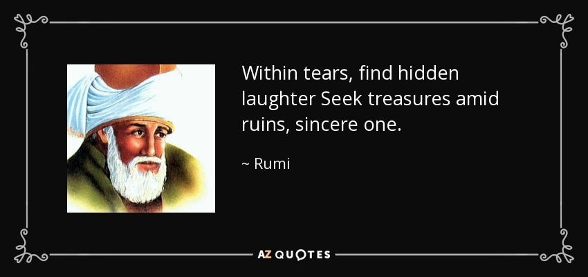 Within tears, find hidden laughter Seek treasures amid ruins, sincere one. - Rumi