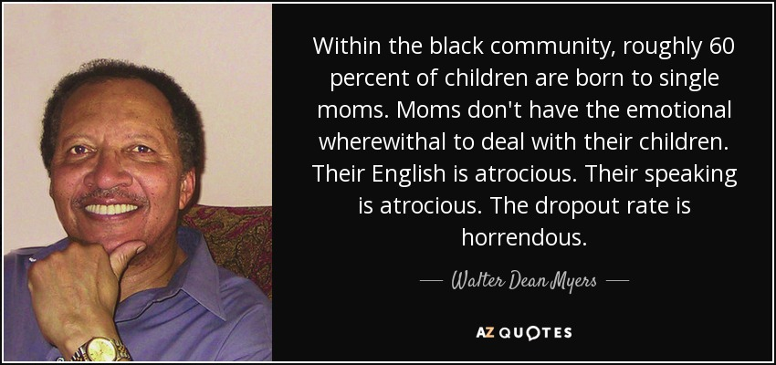 Within the black community, roughly 60 percent of children are born to single moms. Moms don't have the emotional wherewithal to deal with their children. Their English is atrocious. Their speaking is atrocious. The dropout rate is horrendous. - Walter Dean Myers