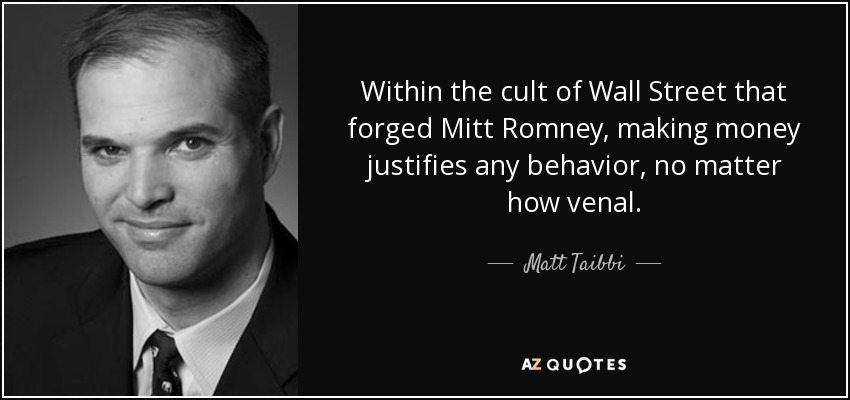 Within the cult of Wall Street that forged Mitt Romney, making money justifies any behavior, no matter how venal. - Matt Taibbi
