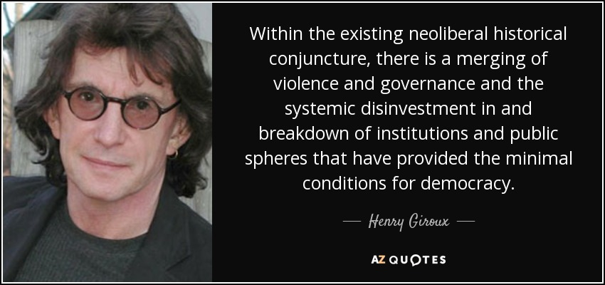 Within the existing neoliberal historical conjuncture, there is a merging of violence and governance and the systemic disinvestment in and breakdown of institutions and public spheres that have provided the minimal conditions for democracy. - Henry Giroux
