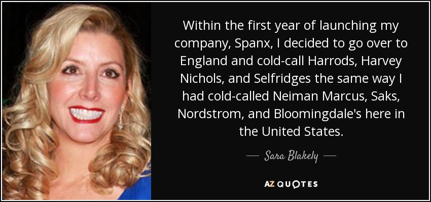 Within the first year of launching my company, Spanx, I decided to go over to England and cold-call Harrods, Harvey Nichols, and Selfridges the same way I had cold-called Neiman Marcus, Saks, Nordstrom, and Bloomingdale's here in the United States. - Sara Blakely