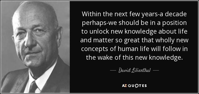 Within the next few years-a decade perhaps-we should be in a position to unlock new knowledge about life and matter so great that wholly new concepts of human life will follow in the wake of this new knowledge. - David Lilienthal